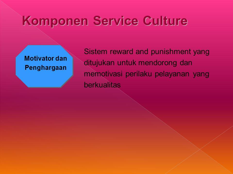 Motivator dan Penghargaan Sistem reward and punishment yang ditujukan untuk mendorong dan memotivasi perilaku pelayanan yang berkualitas Komponen Service Culture