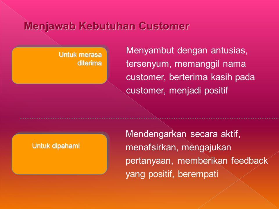 Menjawab Kebutuhan Customer Untuk merasa diterima diterima Untuk dipahami Menyambut dengan antusias, tersenyum, memanggil nama customer, berterima kasih pada customer, menjadi positif Mendengarkan secara aktif, menafsirkan, mengajukan pertanyaan, memberikan feedback yang positif, berempati