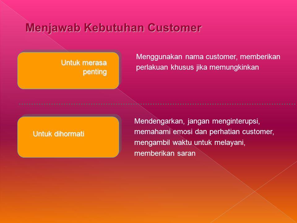 Untuk dihormati Menggunakan nama customer, memberikan perlakuan khusus jika memungkinkan Mendengarkan, jangan menginterupsi, memahami emosi dan perhatian customer, mengambil waktu untuk melayani, memberikan saran Menjawab Kebutuhan Customer Untuk merasa penting penting