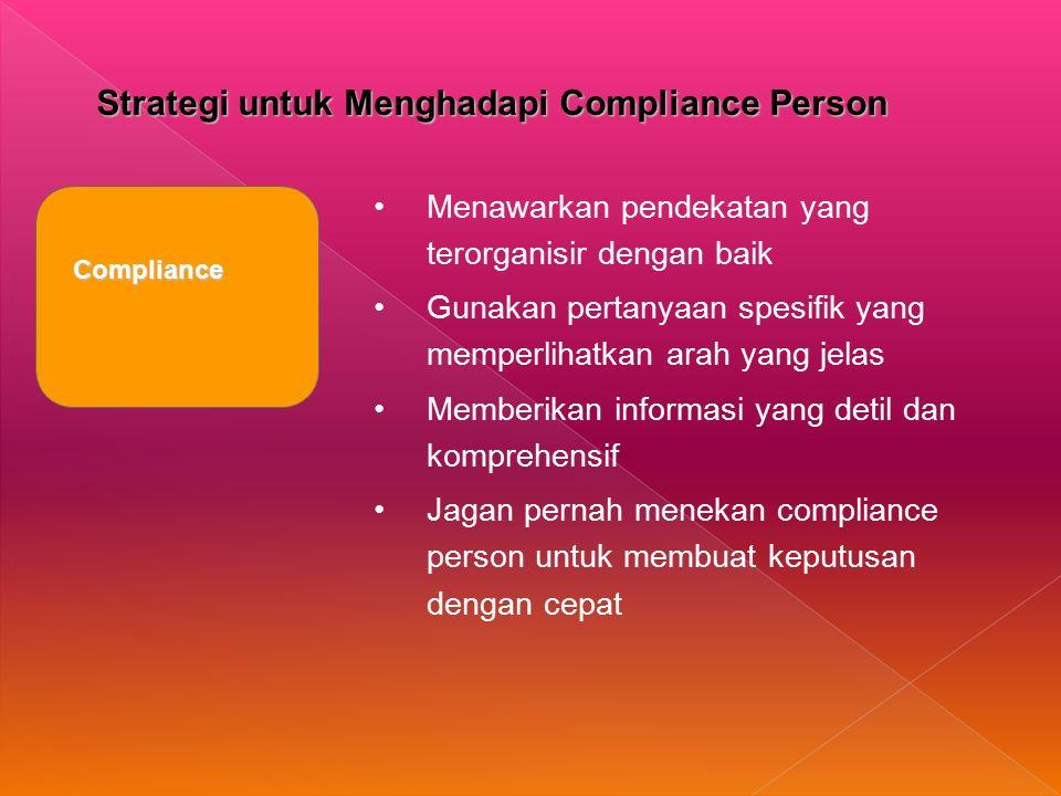 Strategi untuk Menghadapi Compliance Person Compliance Menawarkan pendekatan yang terorganisir dengan baik Gunakan pertanyaan spesifik yang memperlihatkan arah yang jelas Memberikan informasi yang detil dan komprehensif Jagan pernah menekan compliance person untuk membuat keputusan dengan cepat