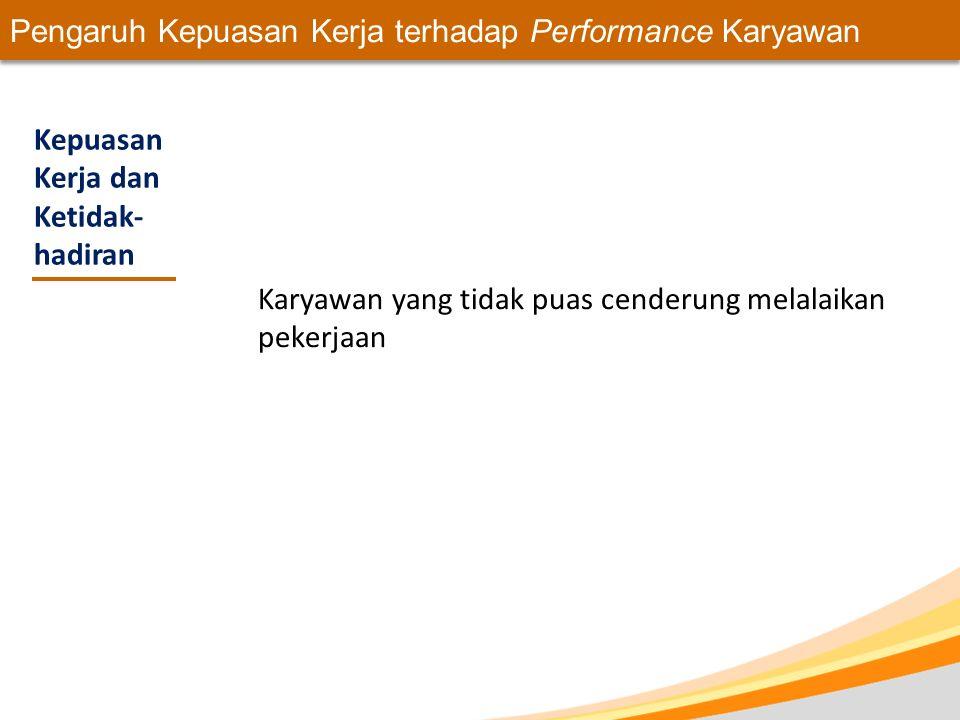 Pengaruh Kepuasan Kerja terhadap Performance Karyawan Kepuasan Kerja dan Ketidak- hadiran Karyawan yang tidak puas cenderung melalaikan pekerjaan