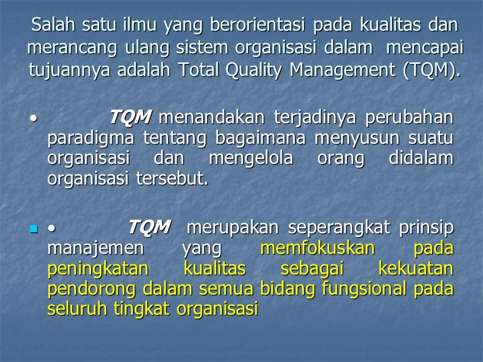 TQM ; Cara berfikir baru dalam manajemen organisasi Suatu cara memperbaiki kinerja total organisasi dan kualitas Suatu cara memperbaiki kinerja total