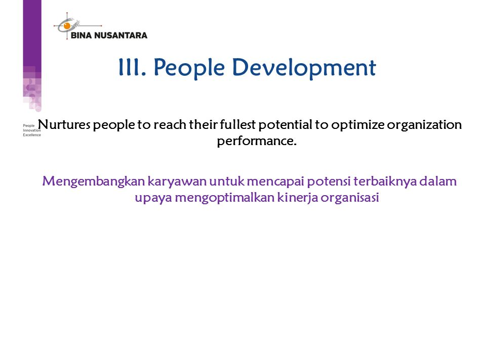 III. People Development Nurtures people to reach their fullest potential to optimize organization performance. Mengembangkan karyawan untuk mencapai p
