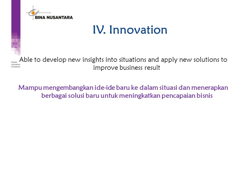 IV. Innovation Able to develop new insights into situations and apply new solutions to improve business result Mampu mengembangkan ide-ide baru ke dal