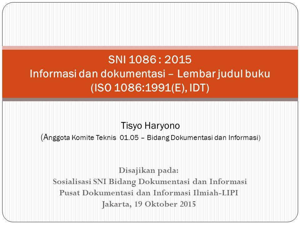 Disajikan pada: Sosialisasi SNI Bidang Dokumentasi dan Informasi Pusat Dokumentasi dan Informasi Ilmiah-LIPI Jakarta, 19 Oktober 2015 SNI 1086 : 2015 Informasi dan dokumentasi – Lembar judul buku (ISO 1086:1991(E), IDT) Tisyo Haryono (A nggota Komite Teknis 01.05 – Bidang Dokumentasi dan Informasi)