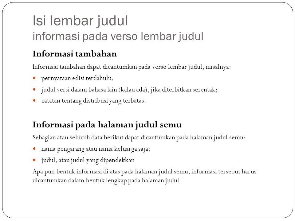 Isi lembar judul informasi pada verso lembar judul Informasi tambahan Informasi tambahan dapat dicantumkan pada verso lembar judul, misalnya: pernyataan edisi terdahulu; judul versi dalam bahasa lain (kalau ada), jika diterbitkan serentak; catatan tentang distribusi yang terbatas.