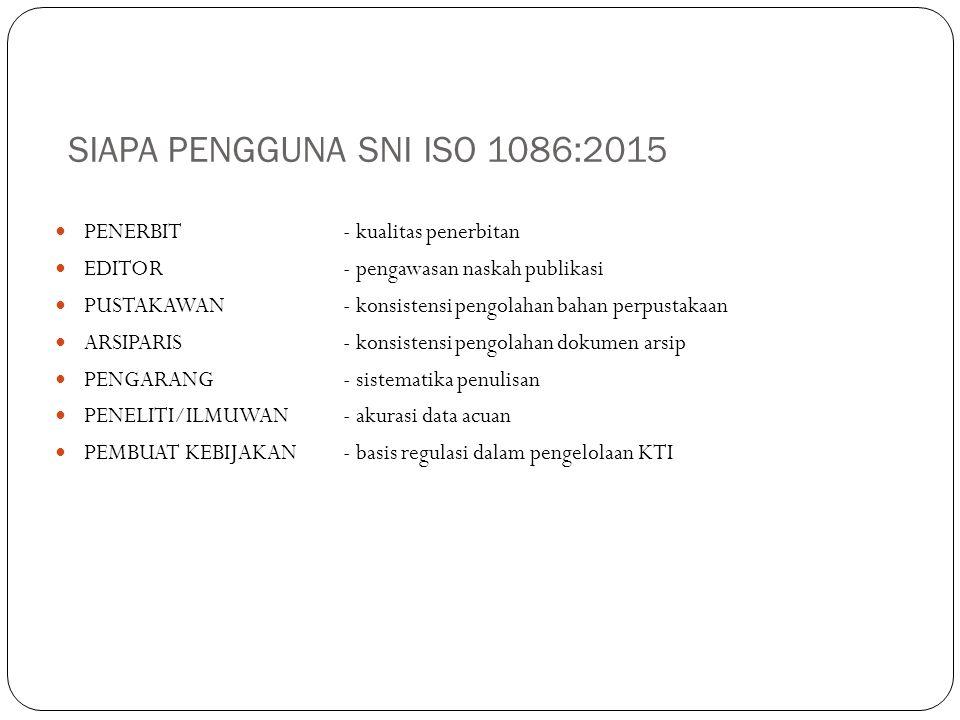 SIAPA PENGGUNA SNI ISO 1086:2015 PENERBIT- kualitas penerbitan EDITOR- pengawasan naskah publikasi PUSTAKAWAN- konsistensi pengolahan bahan perpustakaan ARSIPARIS- konsistensi pengolahan dokumen arsip PENGARANG- sistematika penulisan PENELITI/ILMUWAN- akurasi data acuan PEMBUAT KEBIJAKAN- basis regulasi dalam pengelolaan KTI