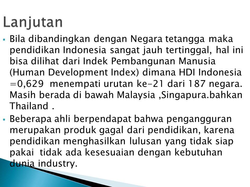  Bila dibandingkan dengan Negara tetangga maka pendidikan Indonesia sangat jauh tertinggal, hal ini bisa dilihat dari Indek Pembangunan Manusia (Human Development Index) dimana HDI Indonesia =0,629 menempati urutan ke-21 dari 187 negara.