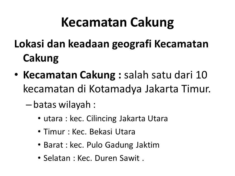 Kecamatan Cakung Lokasi dan keadaan geografi Kecamatan Cakung Kecamatan Cakung : salah satu dari 10 kecamatan di Kotamadya Jakarta Timur. – batas wila