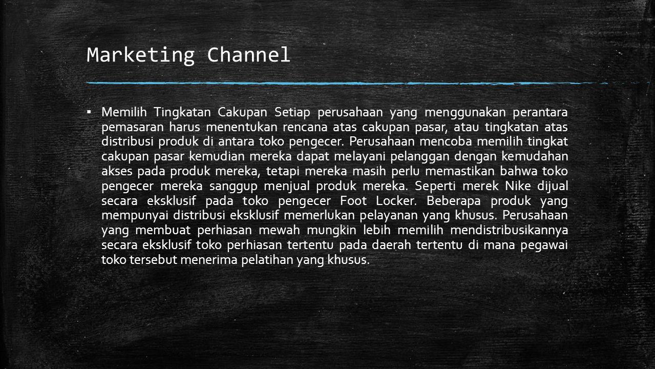Marketing Channel ▪ Memilih Tingkatan Cakupan Setiap perusahaan yang menggunakan perantara pemasaran harus menentukan rencana atas cakupan pasar, atau tingkatan atas distribusi produk di antara toko pengecer.