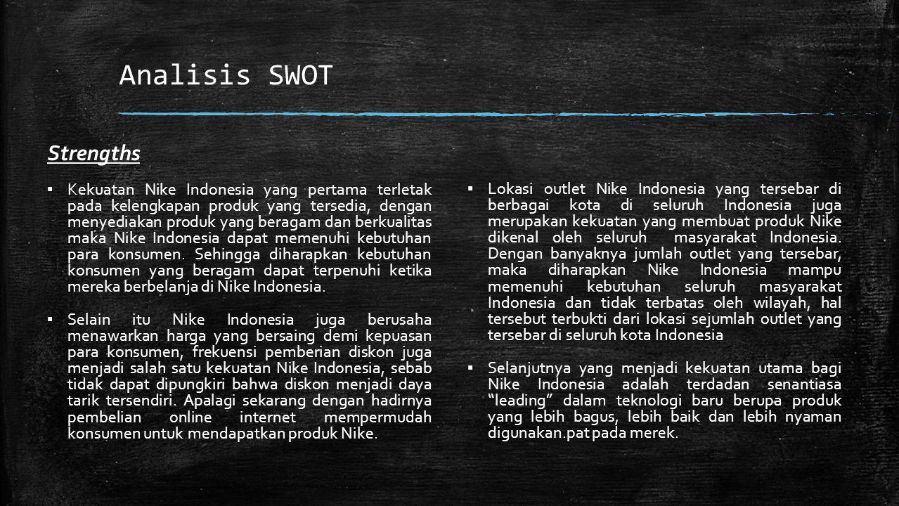 Analisis SWOT Strengths ▪ Kekuatan Nike Indonesia yang pertama terletak pada kelengkapan produk yang tersedia, dengan menyediakan produk yang beragam dan berkualitas maka Nike Indonesia dapat memenuhi kebutuhan para konsumen.
