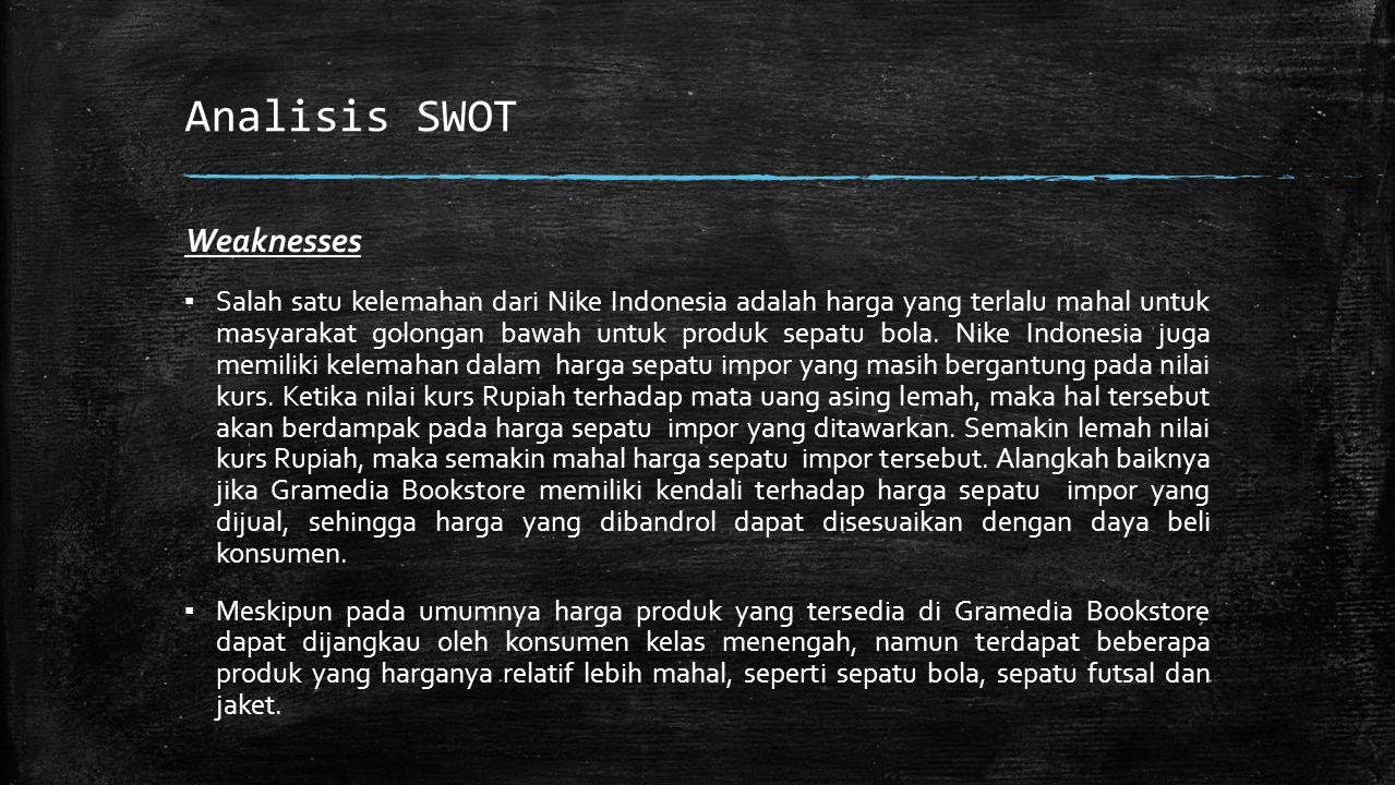 Analisis SWOT Weaknesses ▪ Salah satu kelemahan dari Nike Indonesia adalah harga yang terlalu mahal untuk masyarakat golongan bawah untuk produk sepatu bola.