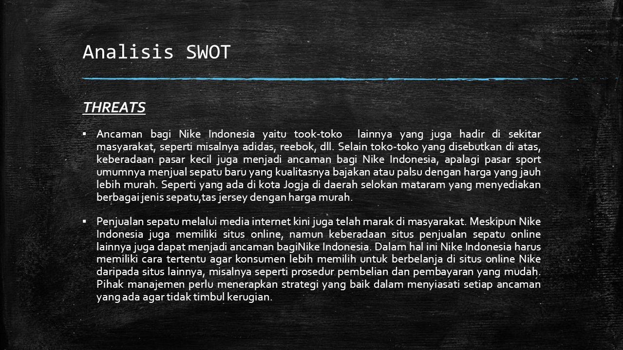 Analisis SWOT THREATS ▪ Ancaman bagi Nike Indonesia yaitu took-toko lainnya yang juga hadir di sekitar masyarakat, seperti misalnya adidas, reebok, dll.
