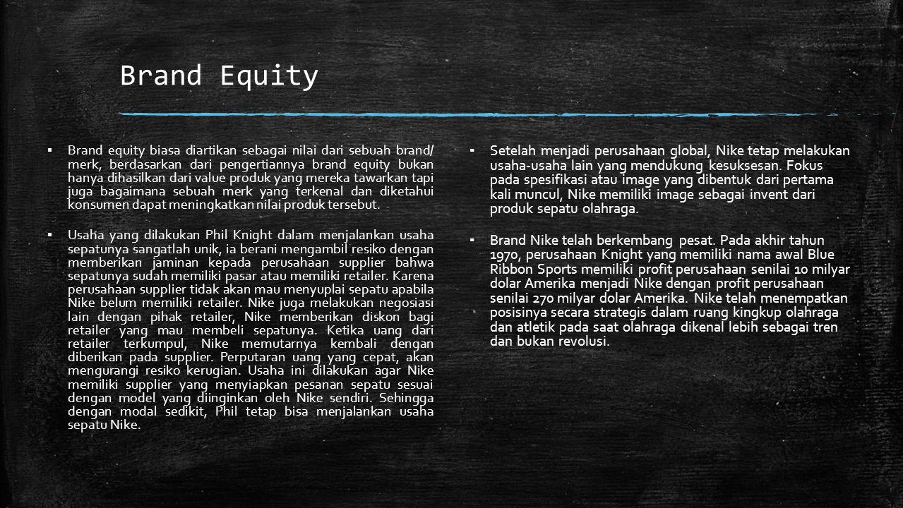 Brand Equity ▪ Brand equity biasa diartikan sebagai nilai dari sebuah brand/ merk, berdasarkan dari pengertiannya brand equity bukan hanya dihasilkan dari value produk yang mereka tawarkan tapi juga bagaimana sebuah merk yang terkenal dan diketahui konsumen dapat meningkatkan nilai produk tersebut.
