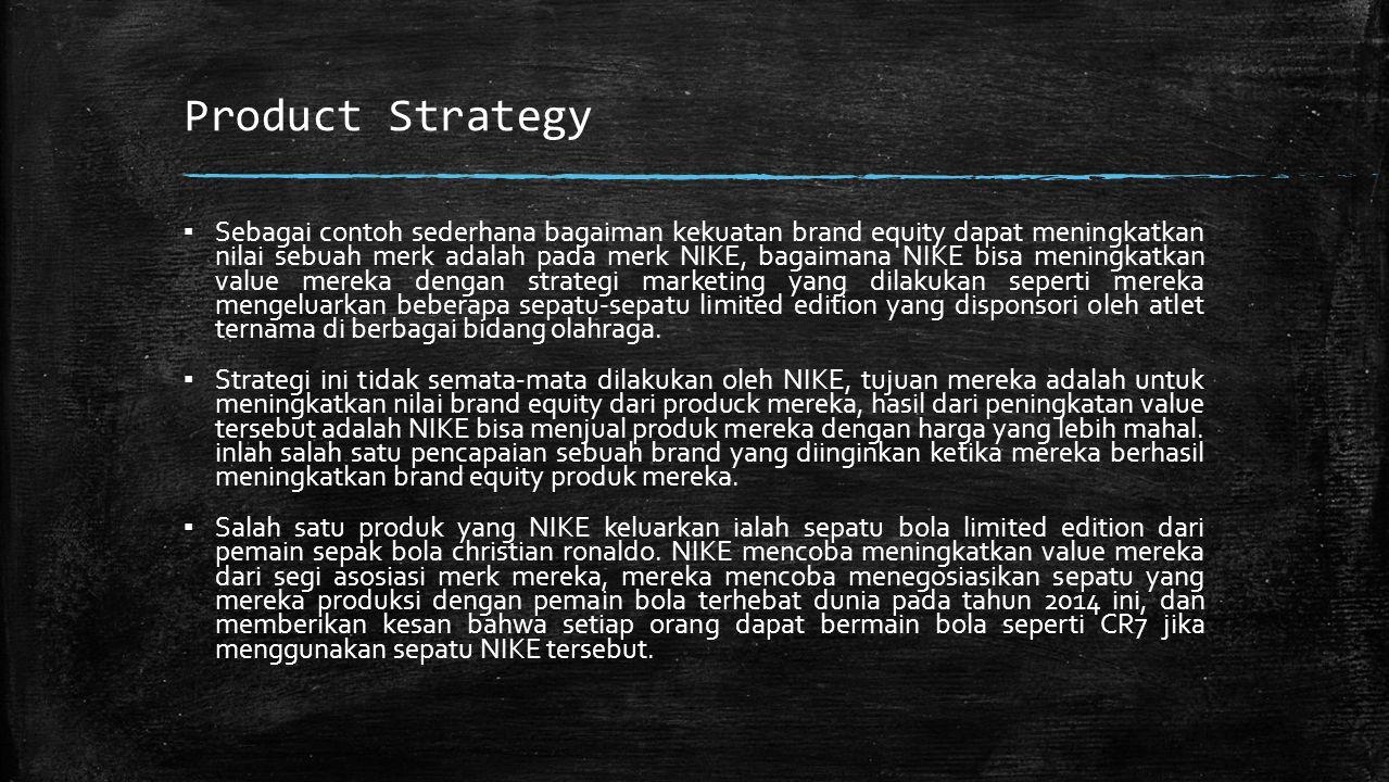Product Strategy ▪ Sebagai contoh sederhana bagaiman kekuatan brand equity dapat meningkatkan nilai sebuah merk adalah pada merk NIKE, bagaimana NIKE bisa meningkatkan value mereka dengan strategi marketing yang dilakukan seperti mereka mengeluarkan beberapa sepatu-sepatu limited edition yang disponsori oleh atlet ternama di berbagai bidang olahraga.