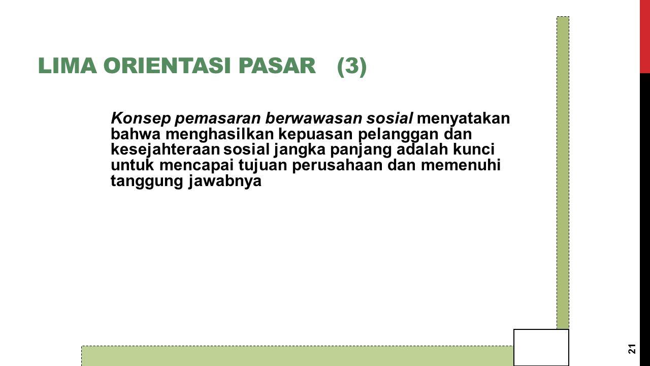 LIMA ORIENTASI PASAR (3) Konsep pemasaran berwawasan sosial menyatakan bahwa menghasilkan kepuasan pelanggan dan kesejahteraan sosial jangka panjang adalah kunci untuk mencapai tujuan perusahaan dan memenuhi tanggung jawabnya 21