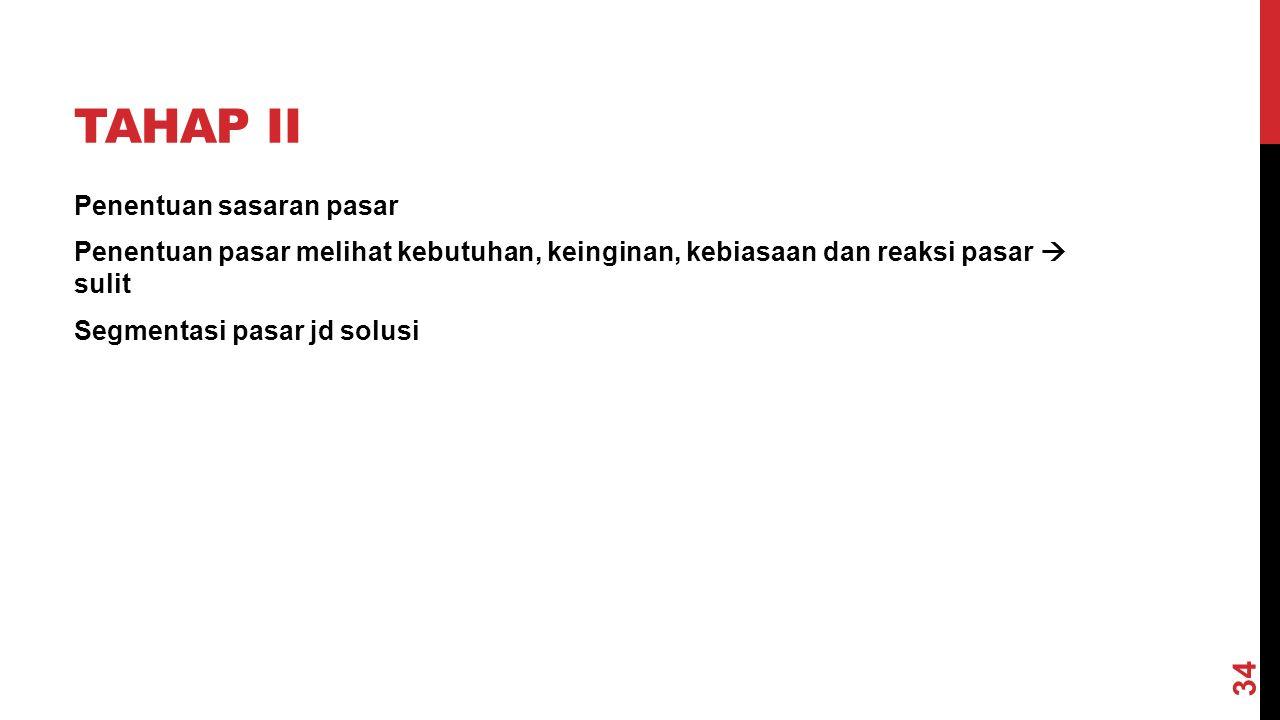 TAHAP II Penentuan sasaran pasar Penentuan pasar melihat kebutuhan, keinginan, kebiasaan dan reaksi pasar  sulit Segmentasi pasar jd solusi 34