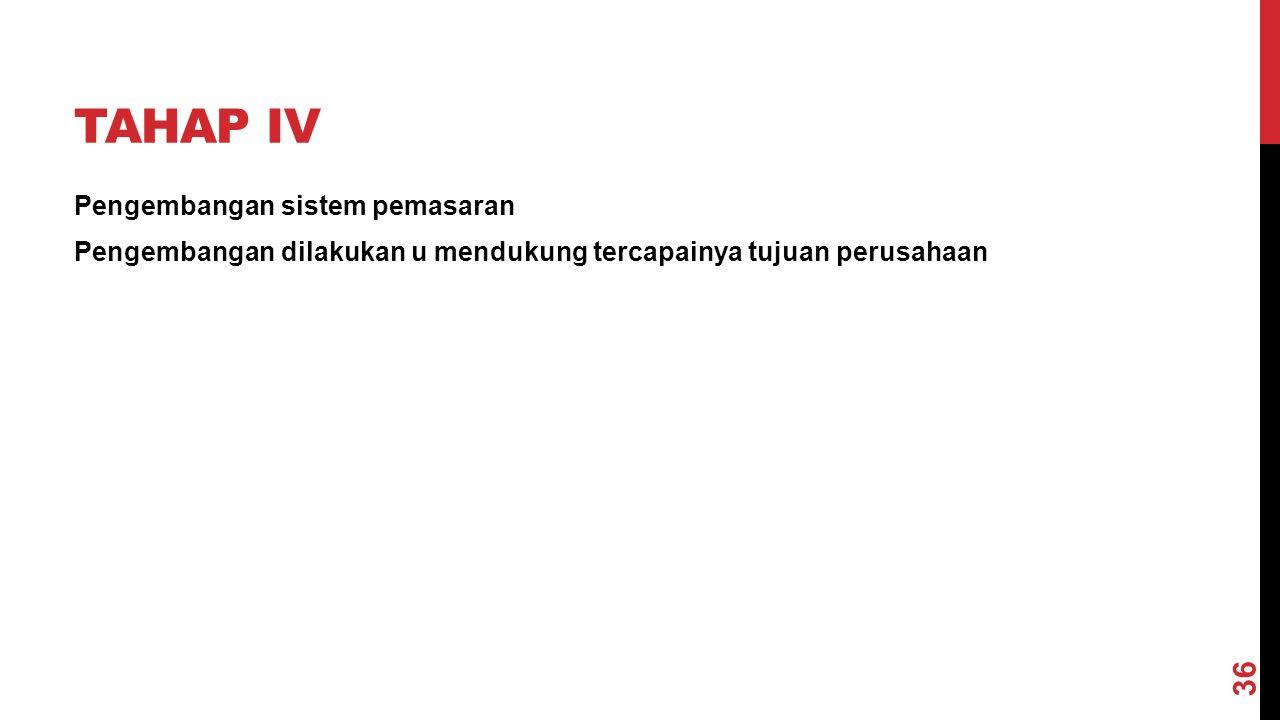 TAHAP IV Pengembangan sistem pemasaran Pengembangan dilakukan u mendukung tercapainya tujuan perusahaan 36