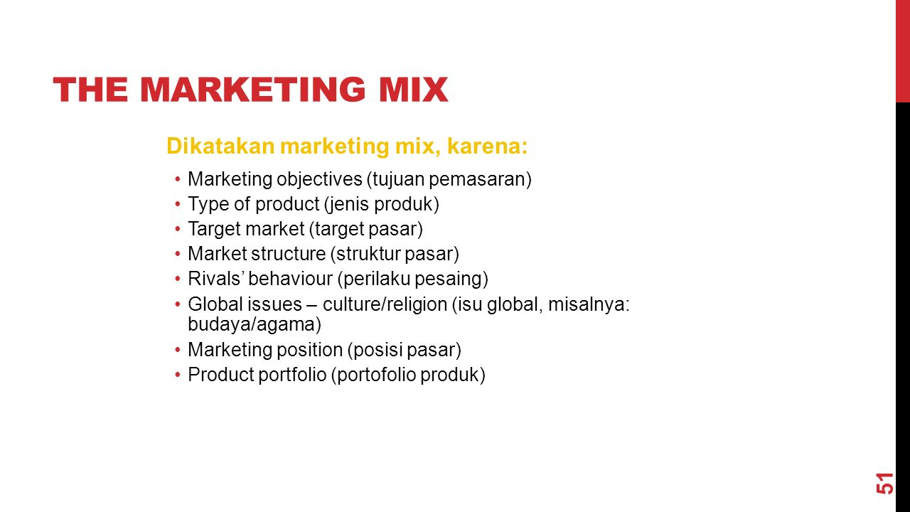 THE MARKETING MIX Dikatakan marketing mix, karena: Marketing objectives (tujuan pemasaran) Type of product (jenis produk) Target market (target pasar) Market structure (struktur pasar) Rivals' behaviour (perilaku pesaing) Global issues – culture/religion (isu global, misalnya: budaya/agama) Marketing position (posisi pasar) Product portfolio (portofolio produk) 51