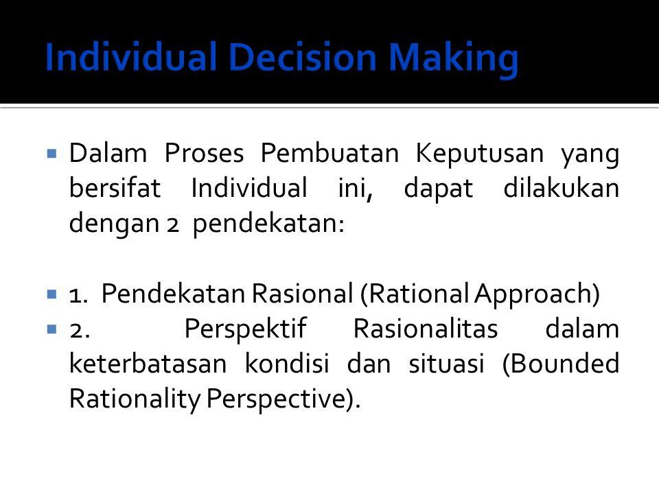  Dalam Proses Pembuatan Keputusan yang bersifat Individual ini, dapat dilakukan dengan 2 pendekatan:  1. Pendekatan Rasional (Rational Approach)  2