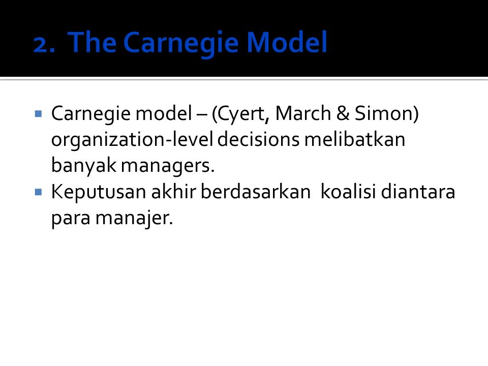  Carnegie model – (Cyert, March & Simon) organization-level decisions melibatkan banyak managers.