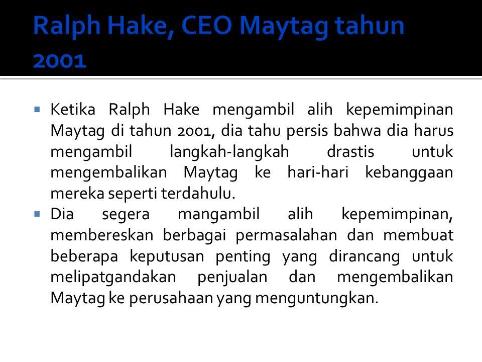  Ketika Ralph Hake mengambil alih kepemimpinan Maytag di tahun 2001, dia tahu persis bahwa dia harus mengambil langkah-langkah drastis untuk mengemba