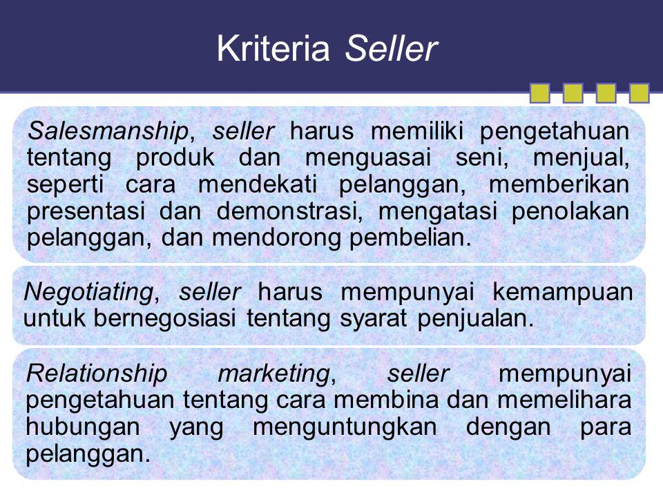Kriteria Seller Salesmanship, seller harus memiliki pengetahuan tentang produk dan menguasai seni, menjual, seperti cara mendekati pelanggan, memberikan presentasi dan demonstrasi, mengatasi penolakan pelanggan, dan mendorong pembelian.