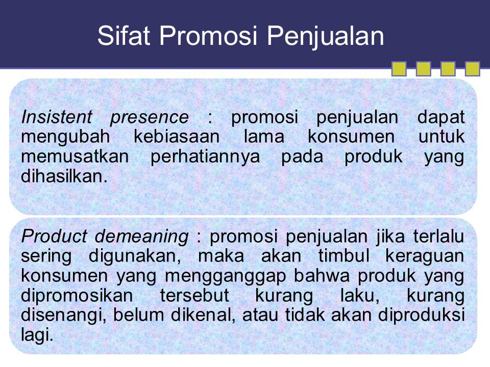 Sifat Promosi Penjualan Insistent presence : promosi penjualan dapat mengubah kebiasaan lama konsumen untuk memusatkan perhatiannya pada produk yang dihasilkan.