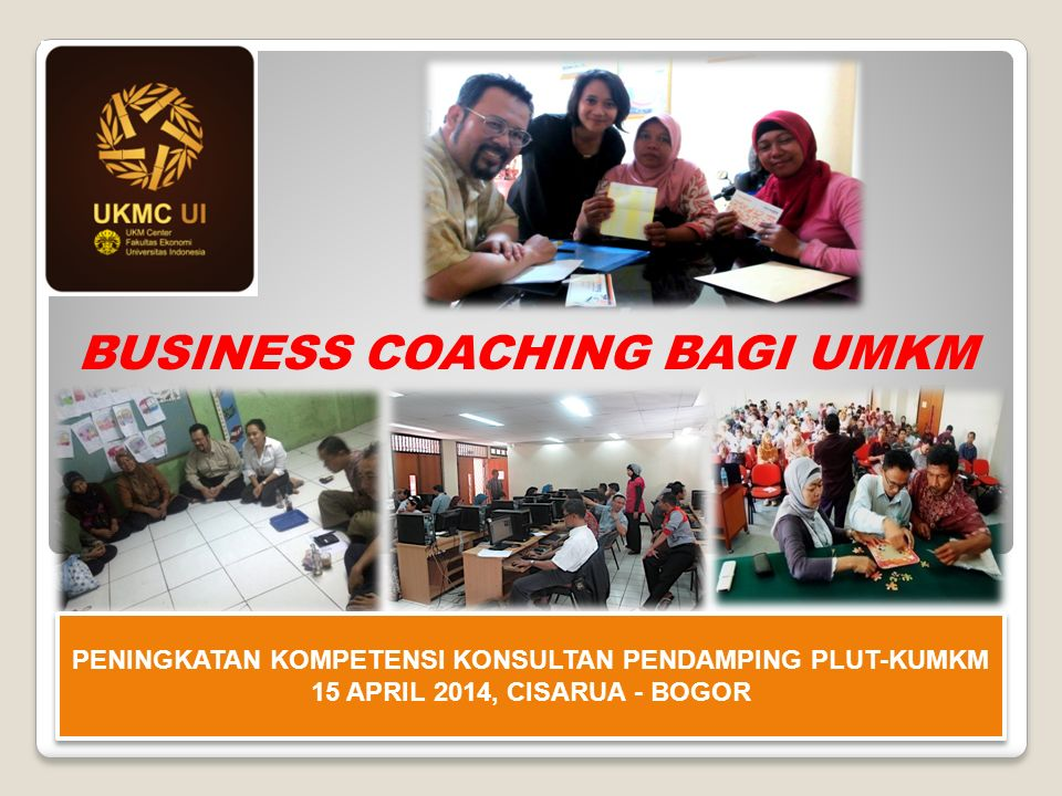 BUSINESS COACHING BAGI UMKM PENINGKATAN KOMPETENSI KONSULTAN PENDAMPING PLUT-KUMKM 15 APRIL 2014, CISARUA - BOGOR PENINGKATAN KOMPETENSI KONSULTAN PENDAMPING PLUT-KUMKM 15 APRIL 2014, CISARUA - BOGOR