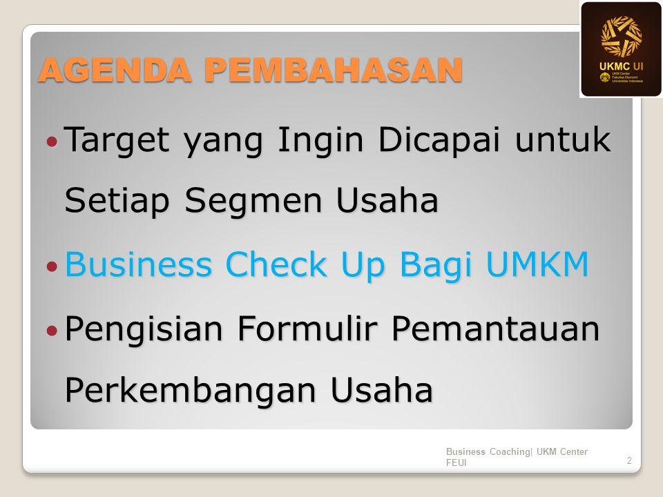 AGENDA PEMBAHASAN Target yang Ingin Dicapai untuk Setiap Segmen Usaha Target yang Ingin Dicapai untuk Setiap Segmen Usaha Business Check Up Bagi UMKM Business Check Up Bagi UMKM Pengisian Formulir Pemantauan Perkembangan Usaha Pengisian Formulir Pemantauan Perkembangan Usaha Business Coaching| UKM Center FEUI 2