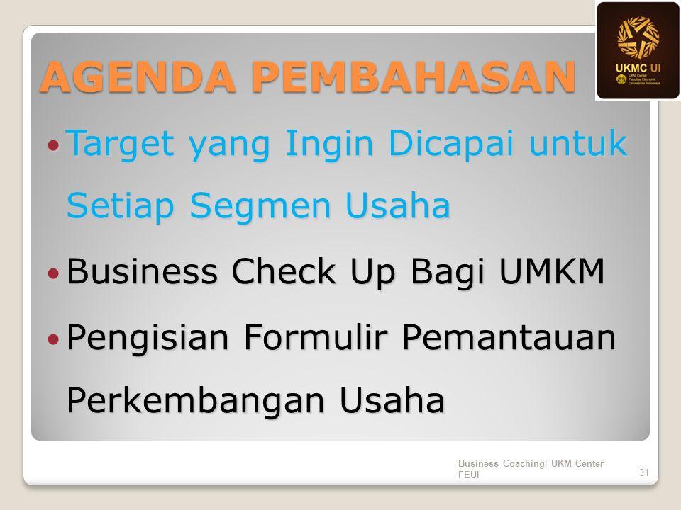 AGENDA PEMBAHASAN Target yang Ingin Dicapai untuk Setiap Segmen Usaha Target yang Ingin Dicapai untuk Setiap Segmen Usaha Business Check Up Bagi UMKM Business Check Up Bagi UMKM Pengisian Formulir Pemantauan Perkembangan Usaha Pengisian Formulir Pemantauan Perkembangan Usaha Business Coaching| UKM Center FEUI 31