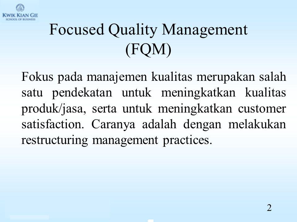 Focused Quality Management (FQM) Fokus pada manajemen kualitas merupakan salah satu pendekatan untuk meningkatkan kualitas produk/jasa, serta untuk meningkatkan customer satisfaction.