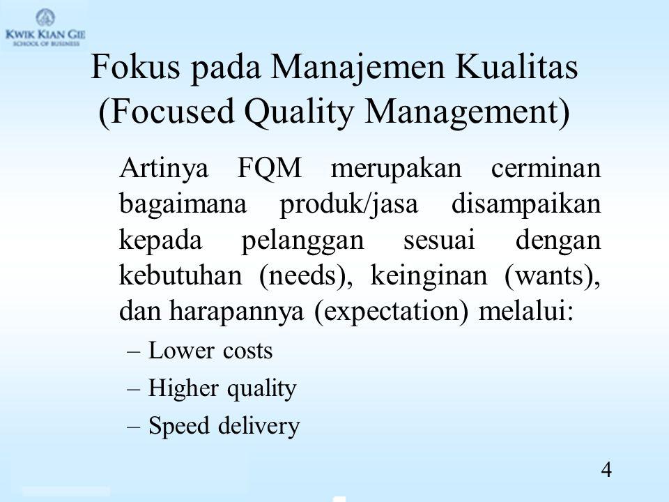 Fokus pada Manajemen Kualitas (Focused Quality Management) Artinya FQM merupakan cerminan bagaimana produk/jasa disampaikan kepada pelanggan sesuai dengan kebutuhan (needs), keinginan (wants), dan harapannya (expectation) melalui: –Lower costs –Higher quality –Speed delivery 4
