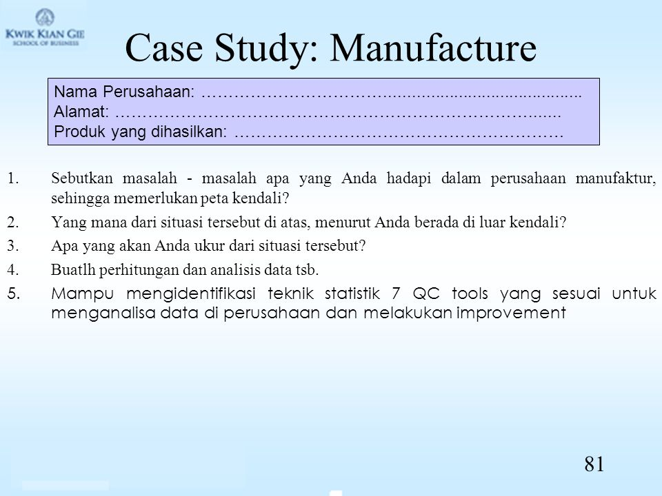 Case Study: Manufacture 1.Sebutkan masalah - masalah apa yang Anda hadapi dalam perusahaan manufaktur, sehingga memerlukan peta kendali? 2.Yang mana d