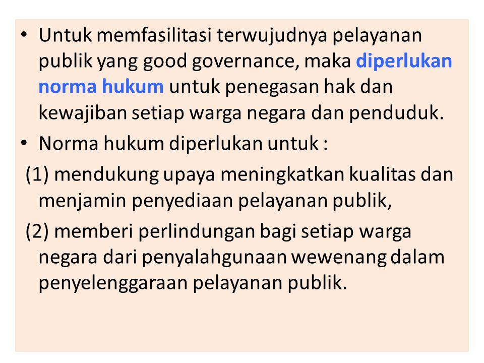 Untuk memfasilitasi terwujudnya pelayanan publik yang good governance, maka diperlukan norma hukum untuk penegasan hak dan kewajiban setiap warga negara dan penduduk.