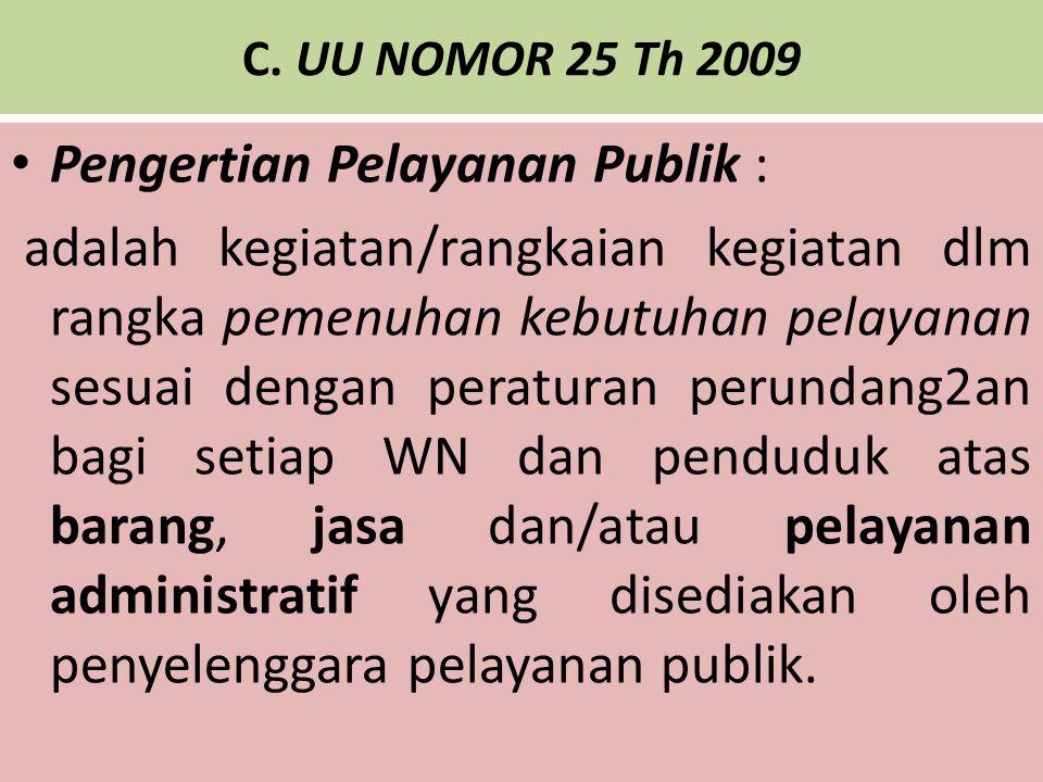 C. UU NOMOR 25 Th 2009 Pengertian Pelayanan Publik : adalah kegiatan/rangkaian kegiatan dlm rangka pemenuhan kebutuhan pelayanan sesuai dengan peratur