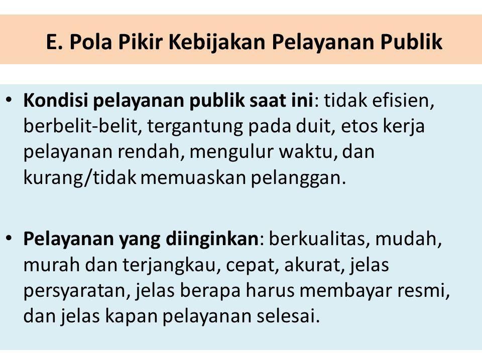 E. Pola Pikir Kebijakan Pelayanan Publik Kondisi pelayanan publik saat ini: tidak efisien, berbelit-belit, tergantung pada duit, etos kerja pelayanan