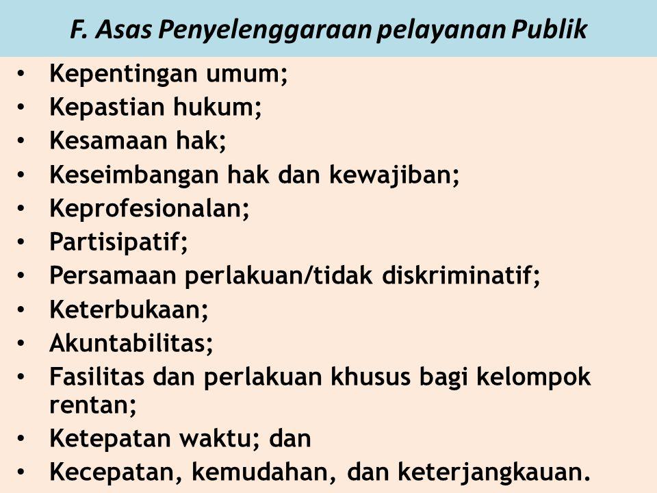 F. Asas Penyelenggaraan pelayanan Publik Kepentingan umum; Kepastian hukum; Kesamaan hak; Keseimbangan hak dan kewajiban; Keprofesionalan; Partisipati