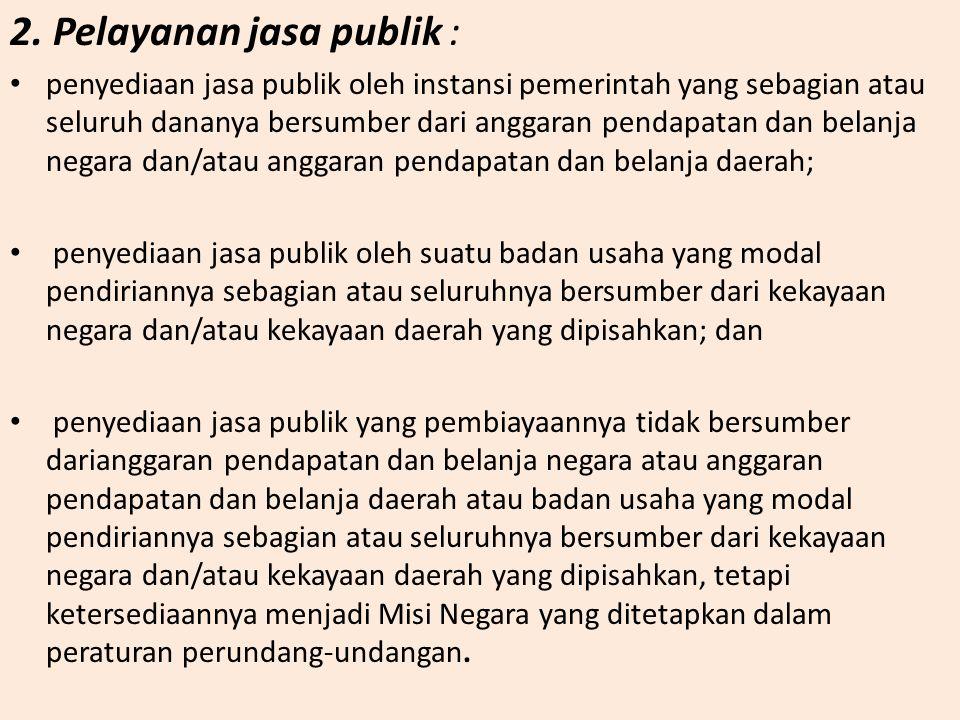 2. Pelayanan jasa publik : penyediaan jasa publik oleh instansi pemerintah yang sebagian atau seluruh dananya bersumber dari anggaran pendapatan dan b