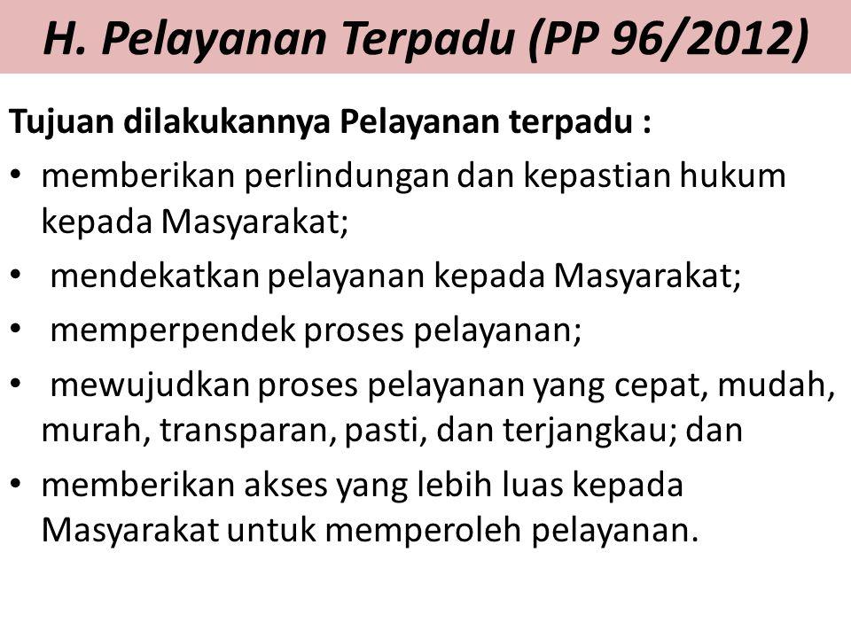 H. Pelayanan Terpadu (PP 96/2012) Tujuan dilakukannya Pelayanan terpadu : memberikan perlindungan dan kepastian hukum kepada Masyarakat; mendekatkan p