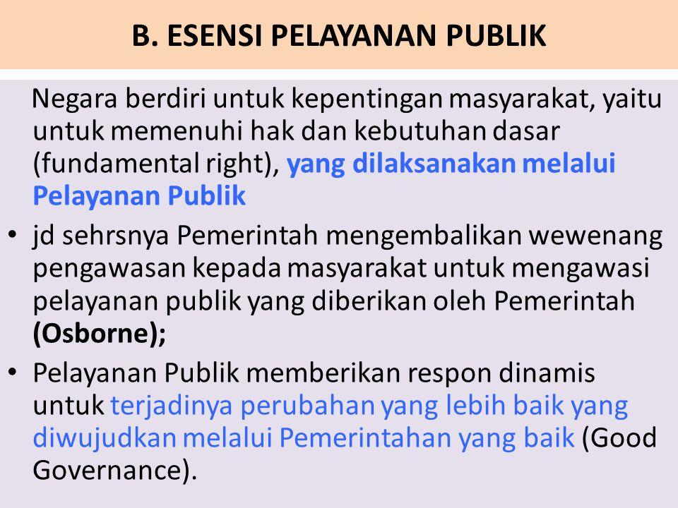 B. ESENSI PELAYANAN PUBLIK Negara berdiri untuk kepentingan masyarakat, yaitu untuk memenuhi hak dan kebutuhan dasar (fundamental right), yang dilaksa
