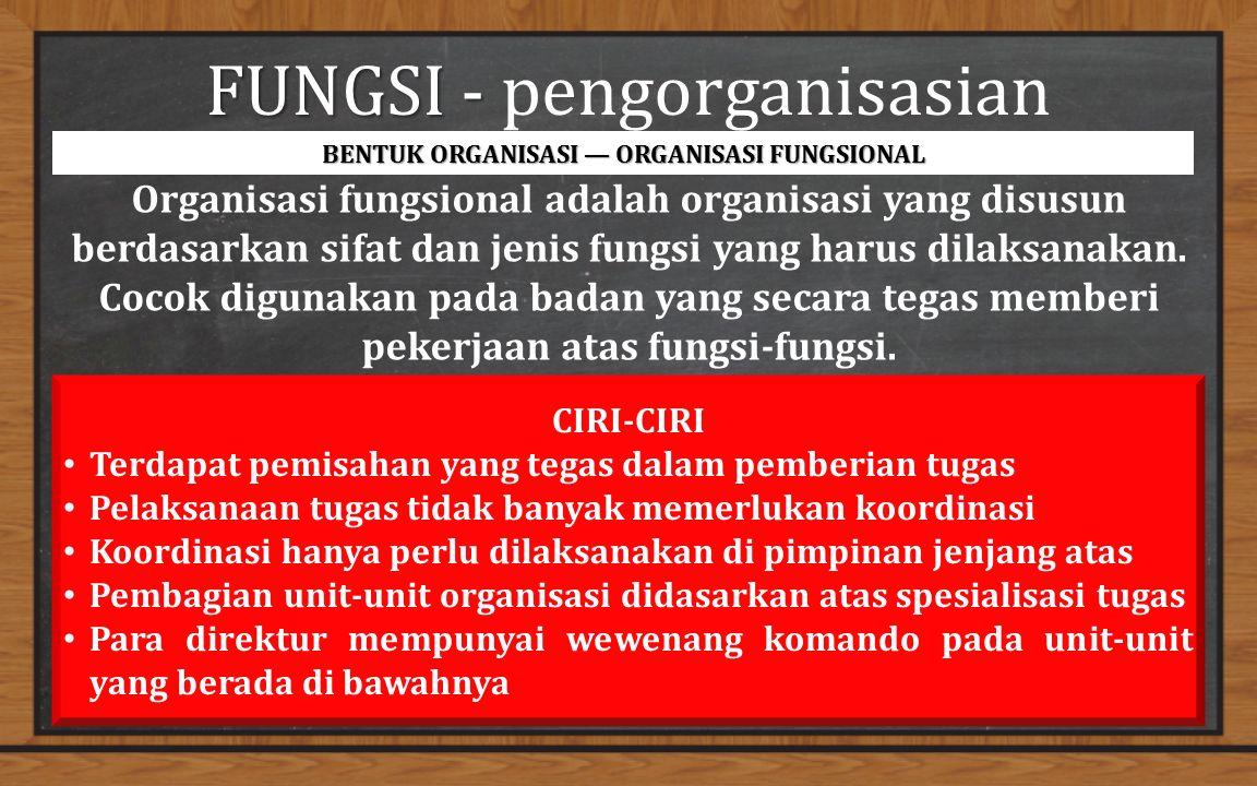FUNGSI - FUNGSI - pengorganisasian BENTUK ORGANISASI — ORGANISASI FUNGSIONAL Organisasi fungsional adalah organisasi yang disusun berdasarkan sifat dan jenis fungsi yang harus dilaksanakan.