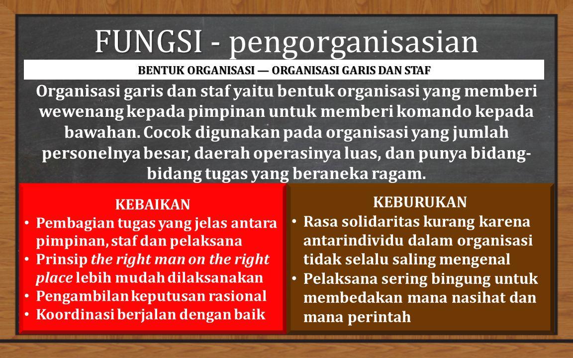 FUNGSI - FUNGSI - pengorganisasian BENTUK ORGANISASI — ORGANISASI GARIS DAN STAF Organisasi garis dan staf yaitu bentuk organisasi yang memberi wewenang kepada pimpinan untuk memberi komando kepada bawahan.