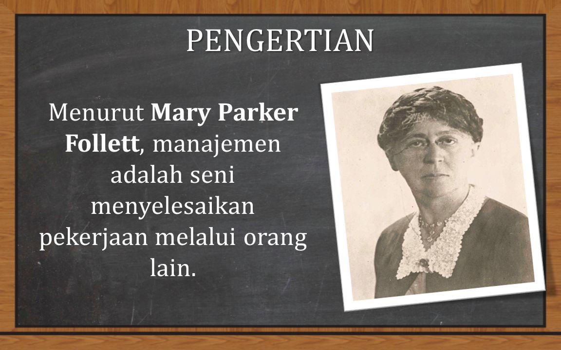 PENGERTIAN Menurut Mary Parker Follett, manajemen adalah seni menyelesaikan pekerjaan melalui orang lain.