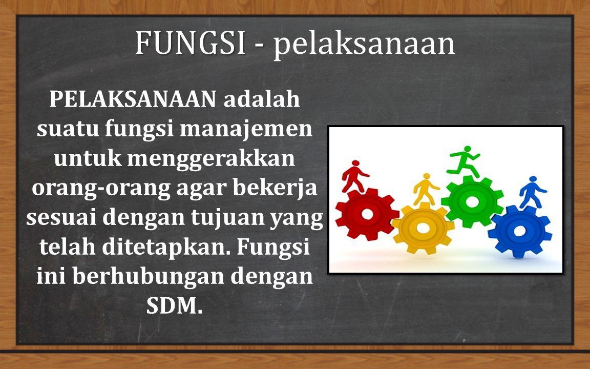FUNGSI - FUNGSI - pelaksanaan PELAKSANAAN adalah suatu fungsi manajemen untuk menggerakkan orang-orang agar bekerja sesuai dengan tujuan yang telah ditetapkan.