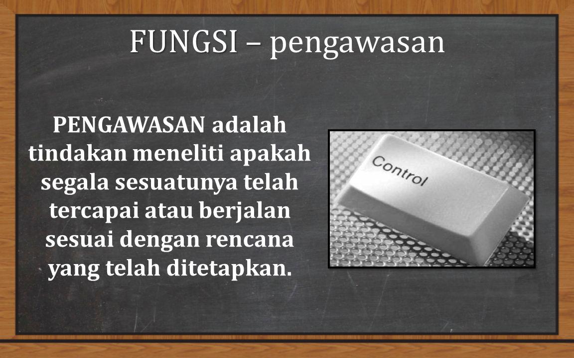 FUNGSI – FUNGSI – pengawasan PENGAWASAN adalah tindakan meneliti apakah segala sesuatunya telah tercapai atau berjalan sesuai dengan rencana yang telah ditetapkan.