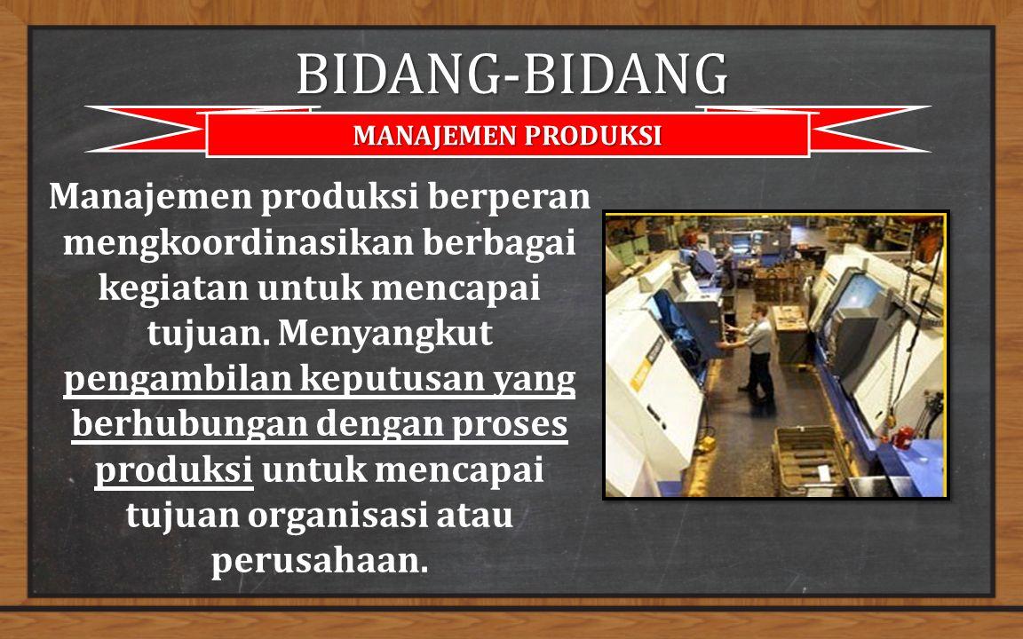 BIDANG-BIDANG MANAJEMEN PRODUKSI Manajemen produksi berperan mengkoordinasikan berbagai kegiatan untuk mencapai tujuan.