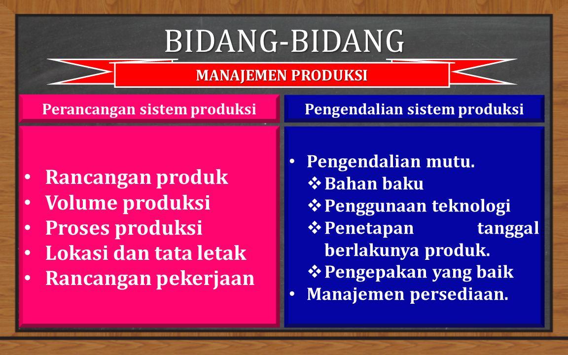 BIDANG-BIDANG MANAJEMEN PRODUKSI Rancangan produk Volume produksi Proses produksi Lokasi dan tata letak Rancangan pekerjaan Perancangan sistem produksiPengendalian sistem produksi Pengendalian mutu.