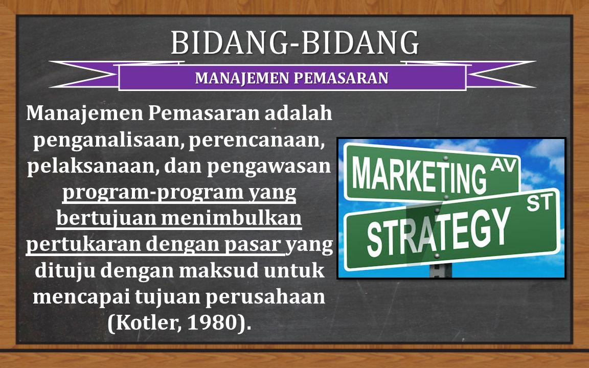 BIDANG-BIDANG MANAJEMEN PEMASARAN Manajemen Pemasaran adalah penganalisaan, perencanaan, pelaksanaan, dan pengawasan program-program yang bertujuan menimbulkan pertukaran dengan pasar yang dituju dengan maksud untuk mencapai tujuan perusahaan (Kotler, 1980).