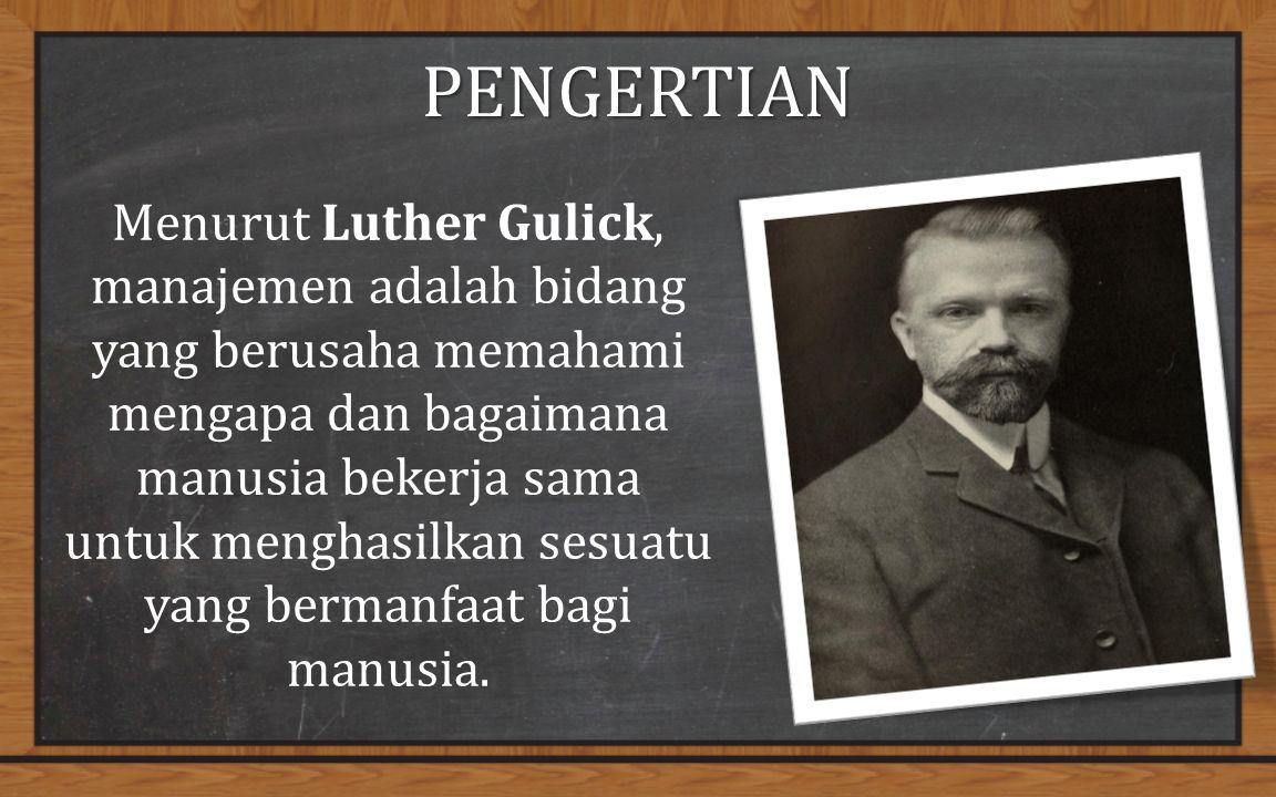 PENGERTIAN Menurut Luther Gulick, manajemen adalah bidang yang berusaha memahami mengapa dan bagaimana manusia bekerja sama untuk menghasilkan sesuatu yang bermanfaat bagi manusia.